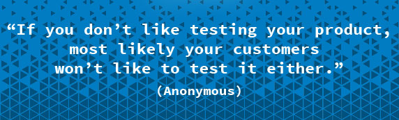 If you don't like testing your product,most likely your customers won't like to test it either. (Anonymous)